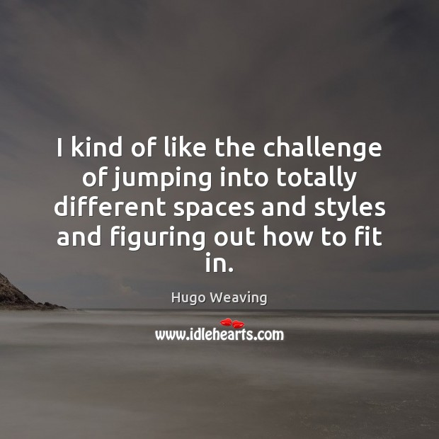 I kind of like the challenge of jumping into totally different spaces Hugo Weaving Picture Quote