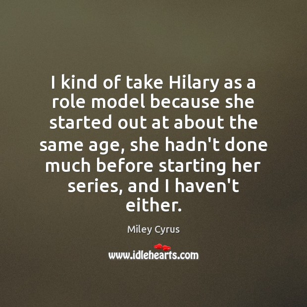 Image, I kind of take Hilary as a role model because she started