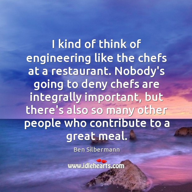 I kind of think of engineering like the chefs at a restaurant. Image