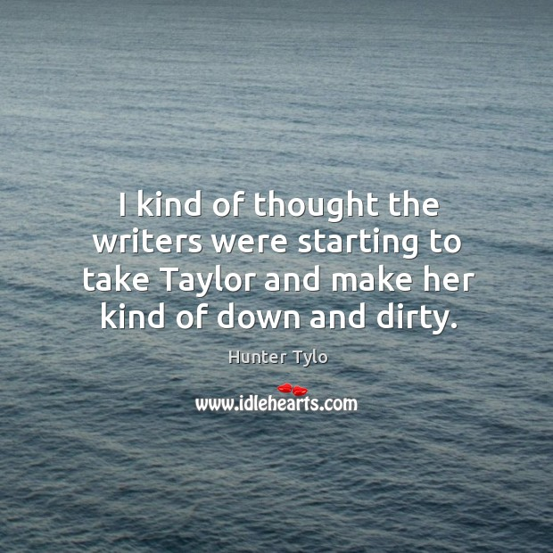 I kind of thought the writers were starting to take taylor and make her kind of down and dirty. Hunter Tylo Picture Quote