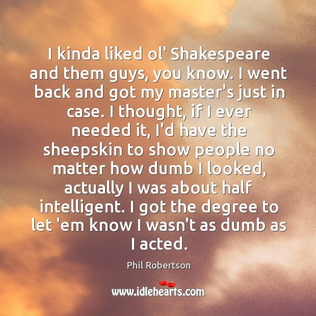 I kinda liked ol' Shakespeare and them guys, you know. I went Image