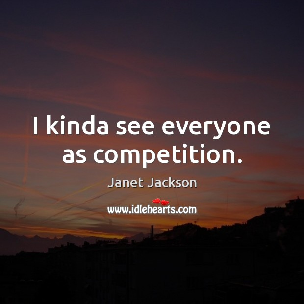 Image, I kinda see everyone as competition.