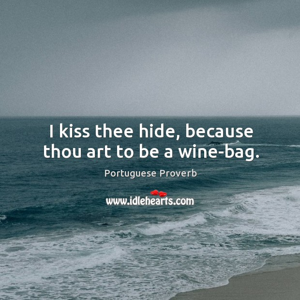 Image, I kiss thee hide, because thou art to be a wine-bag.