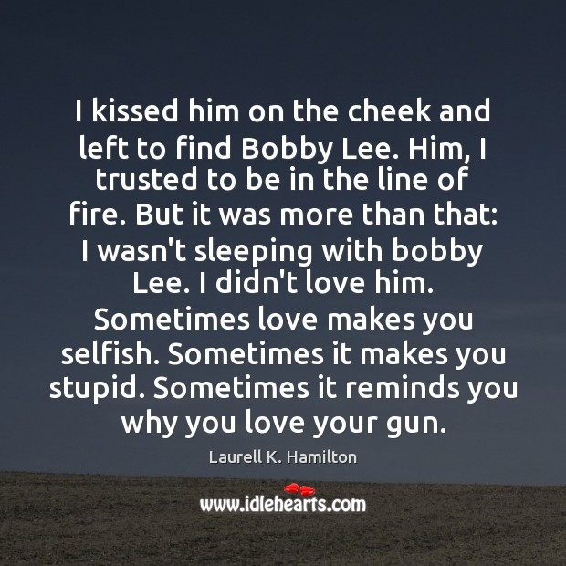 I kissed him on the cheek and left to find Bobby Lee. Laurell K. Hamilton Picture Quote