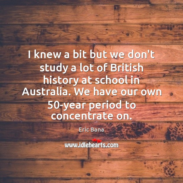 I knew a bit but we don't study a lot of British Eric Bana Picture Quote