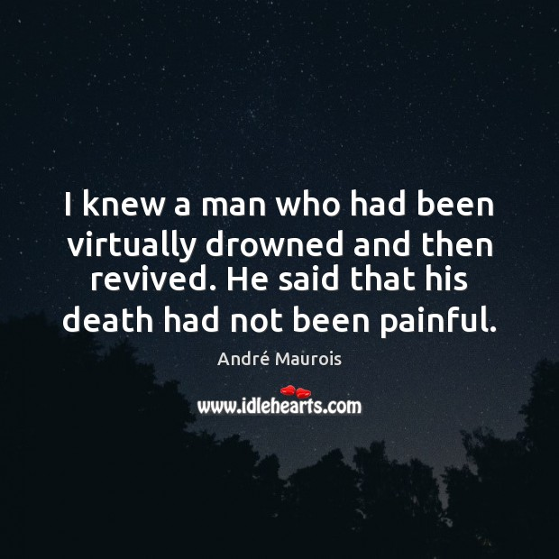 I knew a man who had been virtually drowned and then revived. André Maurois Picture Quote
