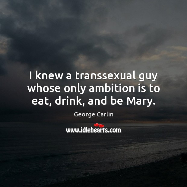 I knew a transsexual guy whose only ambition is to eat, drink, and be Mary. Image