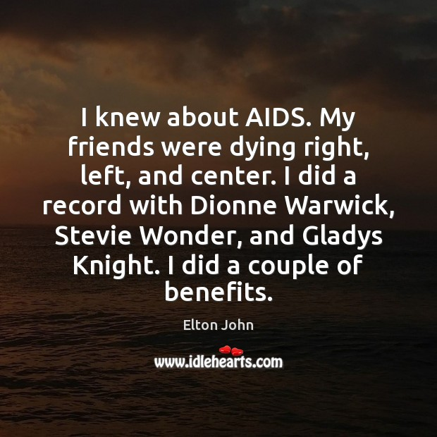 I knew about AIDS. My friends were dying right, left, and center. Elton John Picture Quote