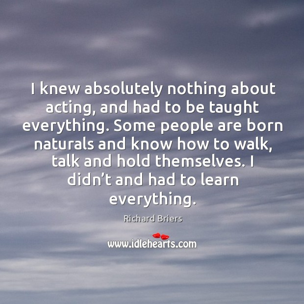 I knew absolutely nothing about acting, and had to be taught everything. Richard Briers Picture Quote