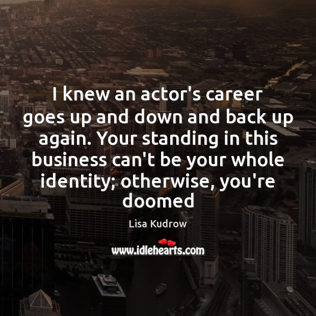 I knew an actor's career goes up and down and back up Lisa Kudrow Picture Quote