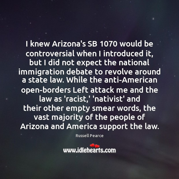 I knew Arizona's SB 1070 would be controversial when I introduced it, but Russell Pearce Picture Quote