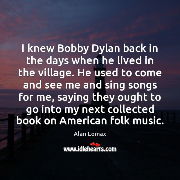 Image, I knew Bobby Dylan back in the days when he lived in