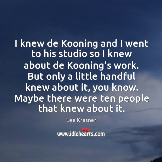 I knew de kooning and I went to his studio so I knew about de kooning's work. Image