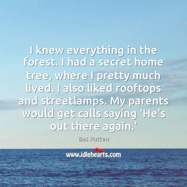 I knew everything in the forest. I had a secret home tree, Bas Rutten Picture Quote