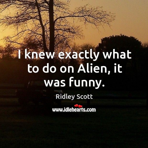 I knew exactly what to do on alien, it was funny. Ridley Scott Picture Quote