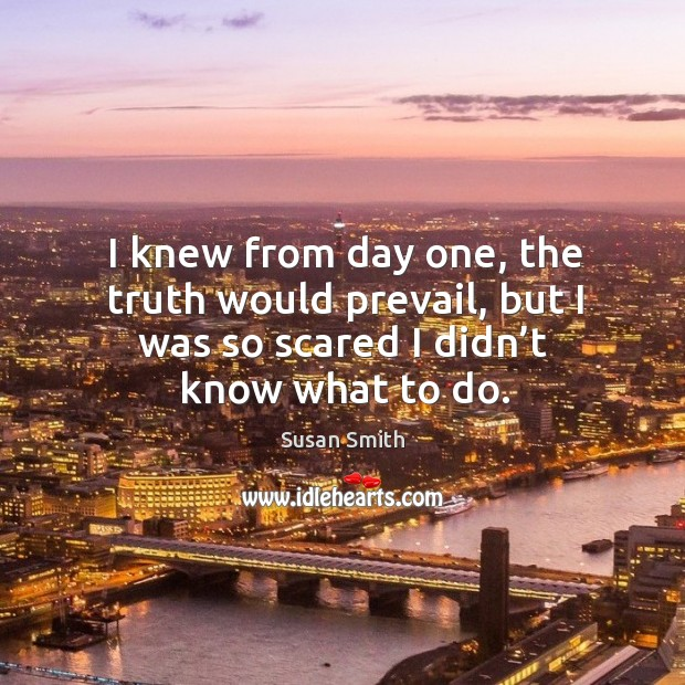 I knew from day one, the truth would prevail, but I was so scared I didn't know what to do. Image