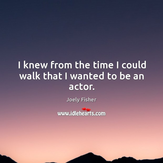 I knew from the time I could walk that I wanted to be an actor. Joely Fisher Picture Quote