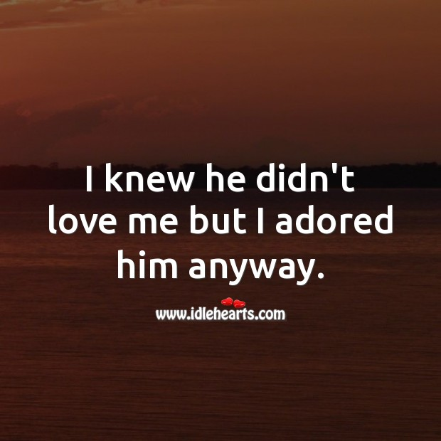 I knew he didn't love me but I adored him anyway. Love Me Quotes Image