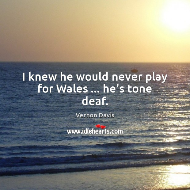 I knew he would never play for Wales … he's tone deaf. Image