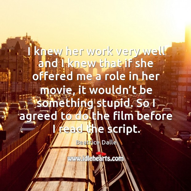 I knew her work very well and I knew that if she offered me a role in her movie, it wouldn't Image