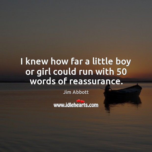 I knew how far a little boy or girl could run with 50 words of reassurance. Jim Abbott Picture Quote