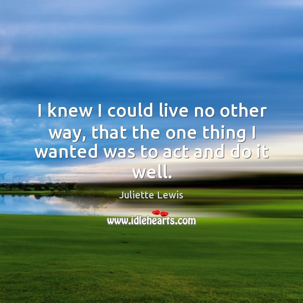I knew I could live no other way, that the one thing I wanted was to act and do it well. Image