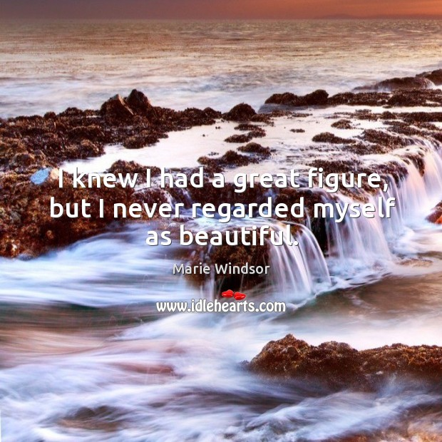 I knew I had a great figure, but I never regarded myself as beautiful. Marie Windsor Picture Quote