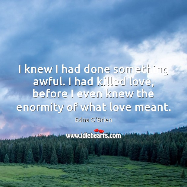 I knew I had done something awful. I had killed love, before Edna O'Brien Picture Quote