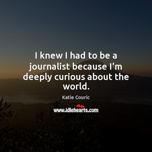 I knew I had to be a journalist because I'm deeply curious about the world. Katie Couric Picture Quote