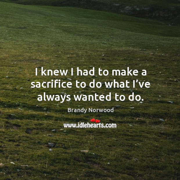 I knew I had to make a sacrifice to do what I've always wanted to do. Brandy Norwood Picture Quote
