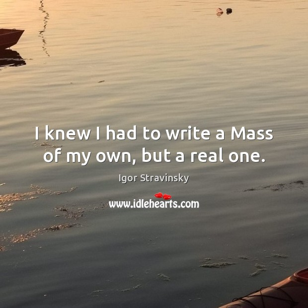 I knew I had to write a Mass of my own, but a real one. Igor Stravinsky Picture Quote