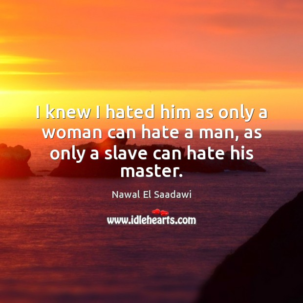 Nawal El Saadawi Picture Quote image saying: I knew I hated him as only a woman can hate a man, as only a slave can hate his master.