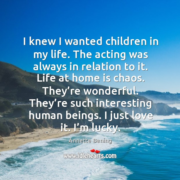 I knew I wanted children in my life. The acting was always in relation to it. Image