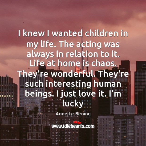 I knew I wanted children in my life. The acting was always Home Quotes Image