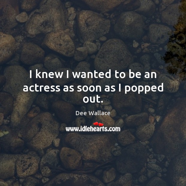 Image, I knew I wanted to be an actress as soon as I popped out.