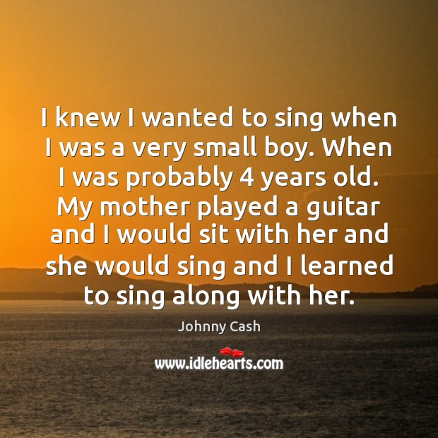 I knew I wanted to sing when I was a very small Johnny Cash Picture Quote