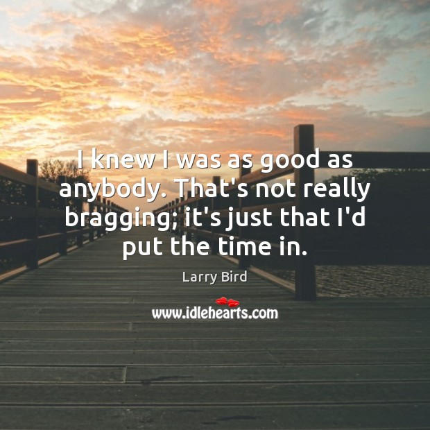 I knew I was as good as anybody. That's not really bragging; Larry Bird Picture Quote