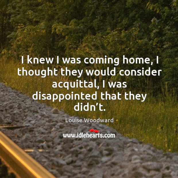 I knew I was coming home, I thought they would consider acquittal, I was disappointed that they didn't. Image