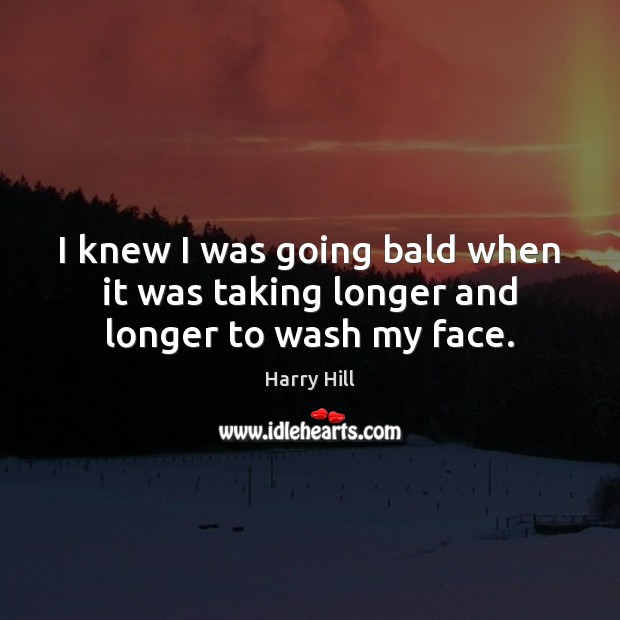 I knew I was going bald when it was taking longer and longer to wash my face. Image