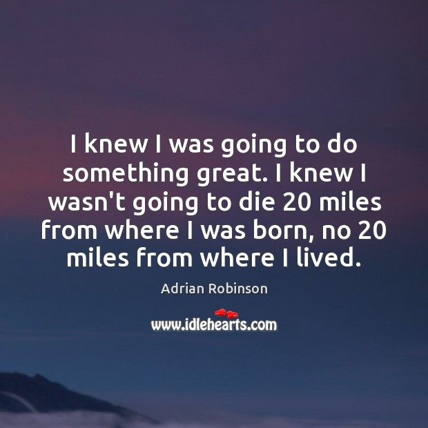 I knew I was going to do something great. I knew I Adrian Robinson Picture Quote