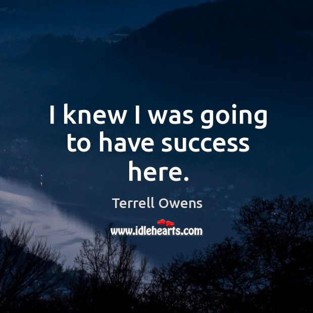 I knew I was going to have success here. Terrell Owens Picture Quote
