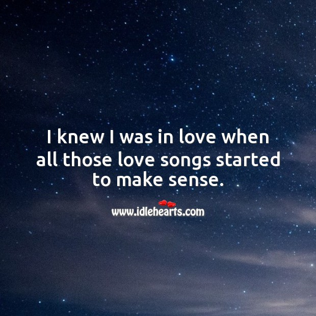 I knew I was in love when all those love songs started to make sense. Being In Love Quotes Image