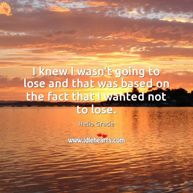 I knew I wasn't going to lose and that was based on the fact that I wanted not to lose. Image