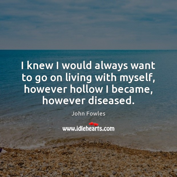 I knew I would always want to go on living with myself, John Fowles Picture Quote