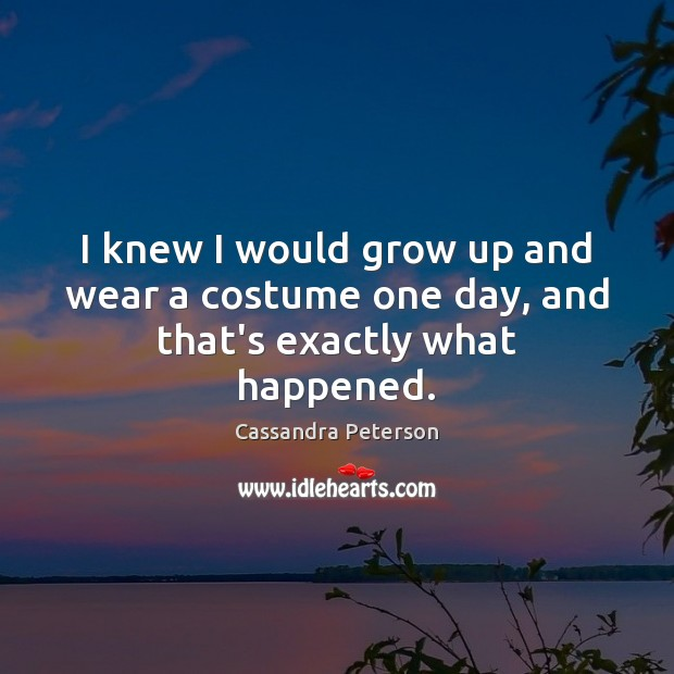 I knew I would grow up and wear a costume one day, and that's exactly what happened. Cassandra Peterson Picture Quote