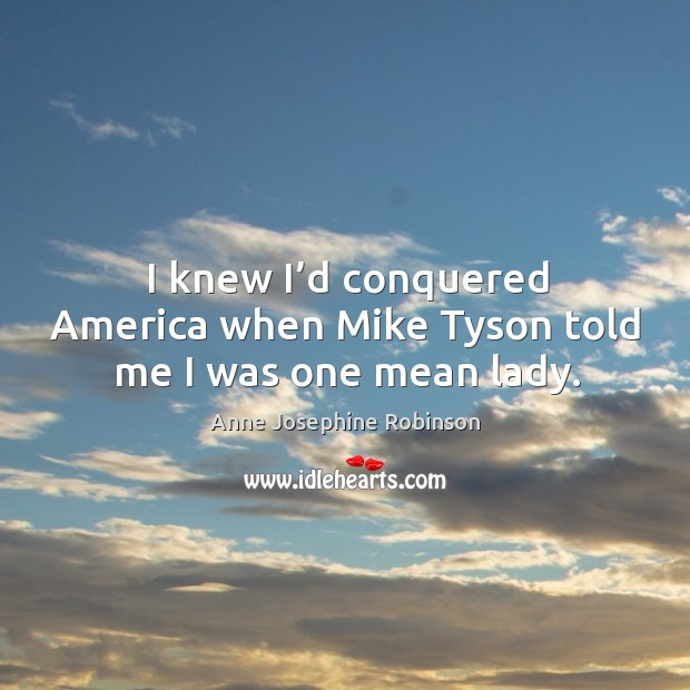 Image, I knew I'd conquered america when mike tyson told me I was one mean lady.