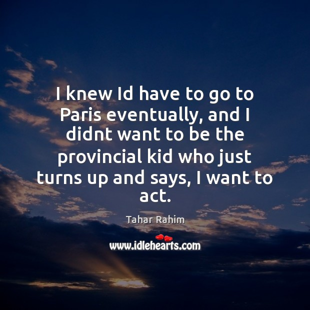 I knew Id have to go to Paris eventually, and I didnt Tahar Rahim Picture Quote