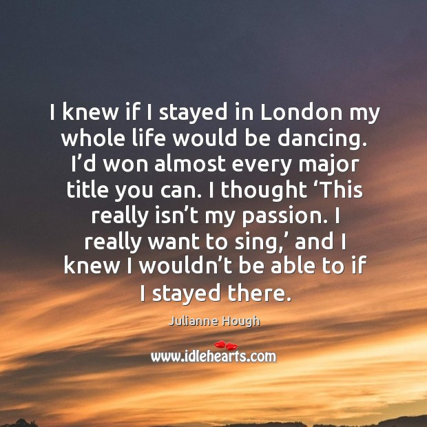 I knew if I stayed in london my whole life would be dancing. I'd won almost every major title you can. Image