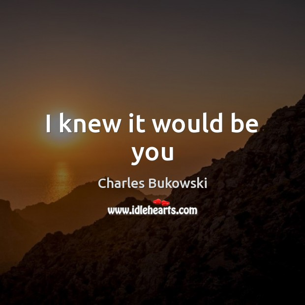 I knew it would be you Charles Bukowski Picture Quote