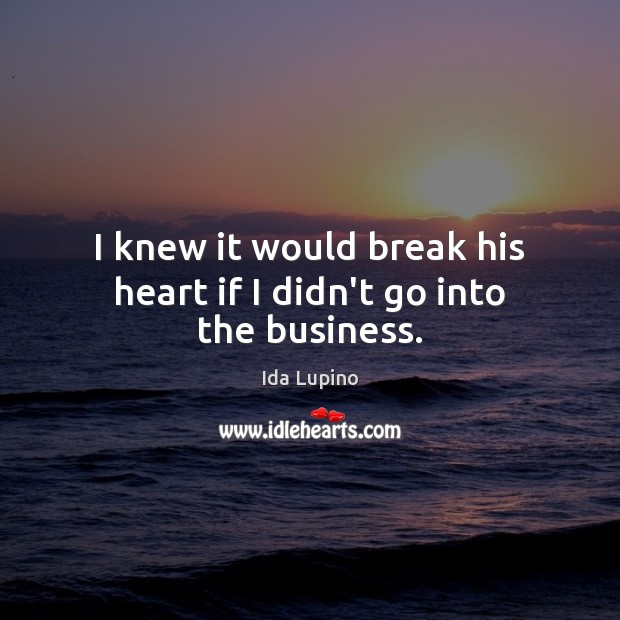I knew it would break his heart if I didn't go into the business. Image
